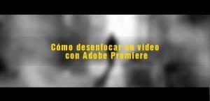 Aprende a desenfocar un vídeo con Adobe Premiere de forma rápida y simple